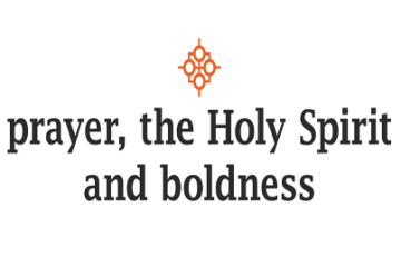 Prayer, the Holy Spirit and Boldness